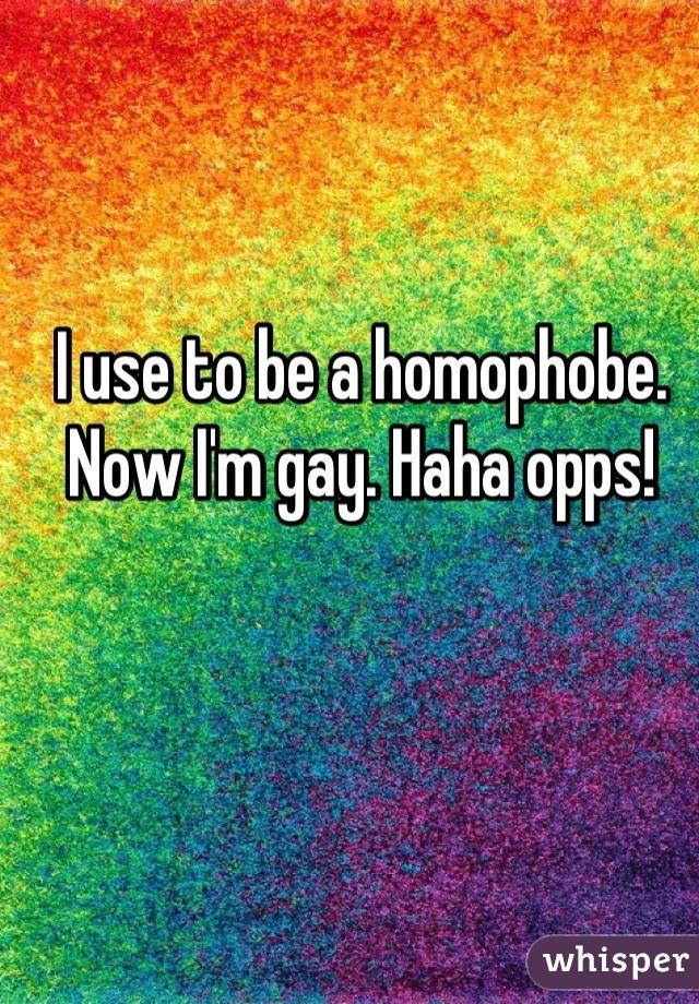 I use to be a homophobe. Now I'm gay. Haha opps!