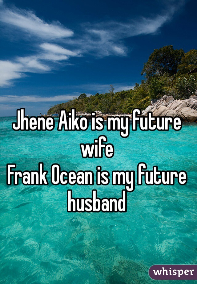 Jhene Aiko is my future wife  Frank Ocean is my future husband