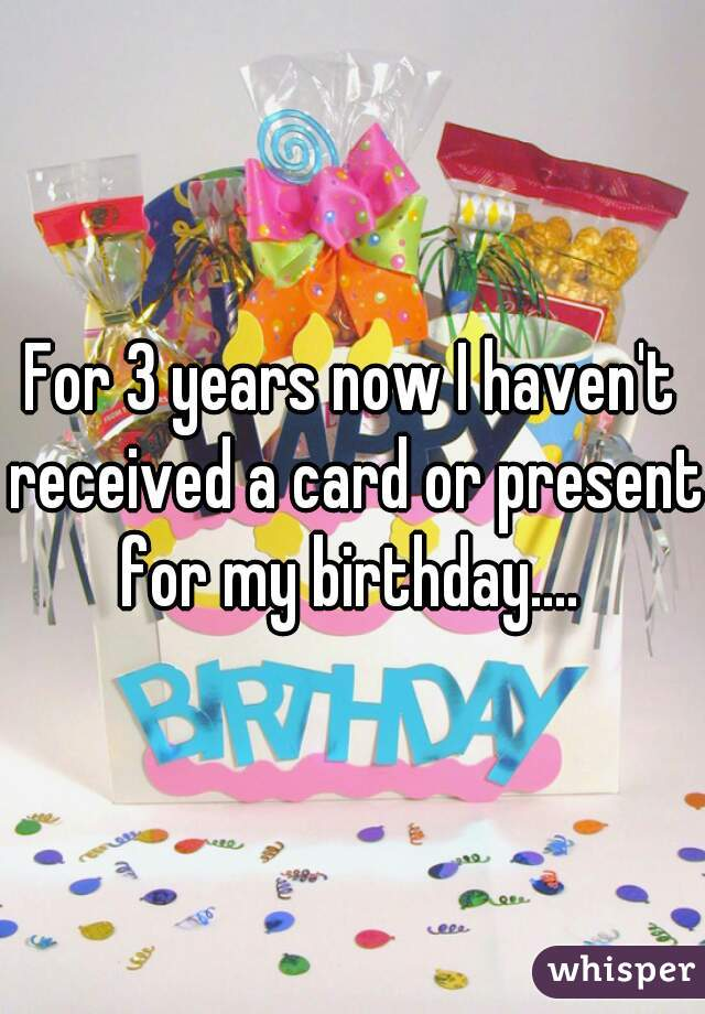 For 3 years now I haven't received a card or present for my birthday....