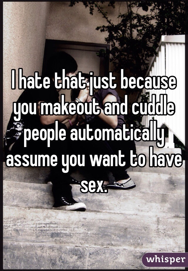 I hate that just because you makeout and cuddle people automatically assume you want to have sex.