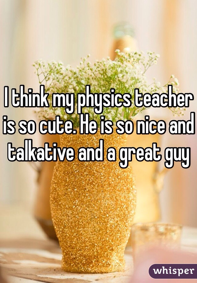 I think my physics teacher is so cute. He is so nice and talkative and a great guy