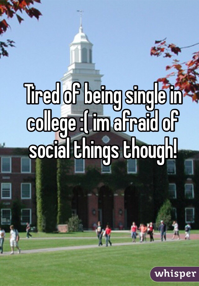 Tired of being single in college :( im afraid of social things though!