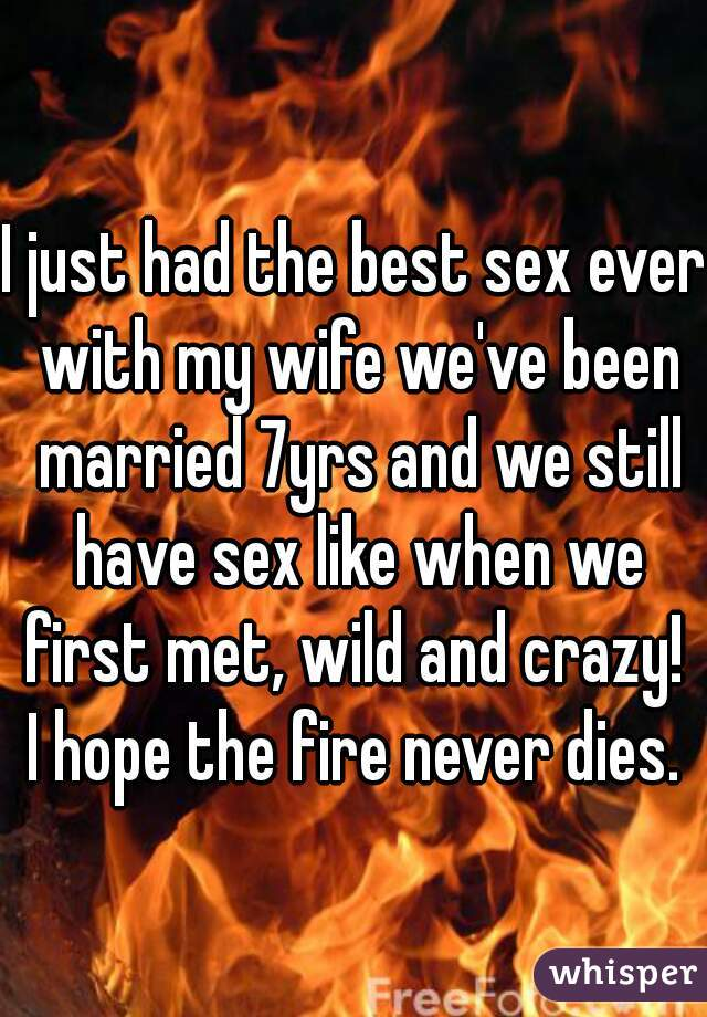 I just had the best sex ever with my wife we've been married 7yrs and we still have sex like when we first met, wild and crazy!  I hope the fire never dies.