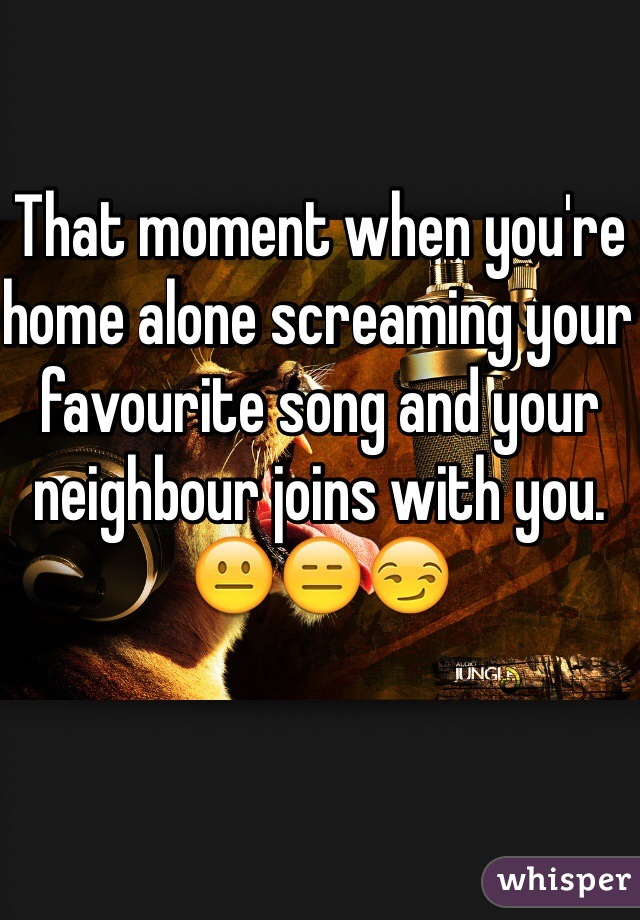 That moment when you're home alone screaming your favourite song and your neighbour joins with you.  😐😑😏