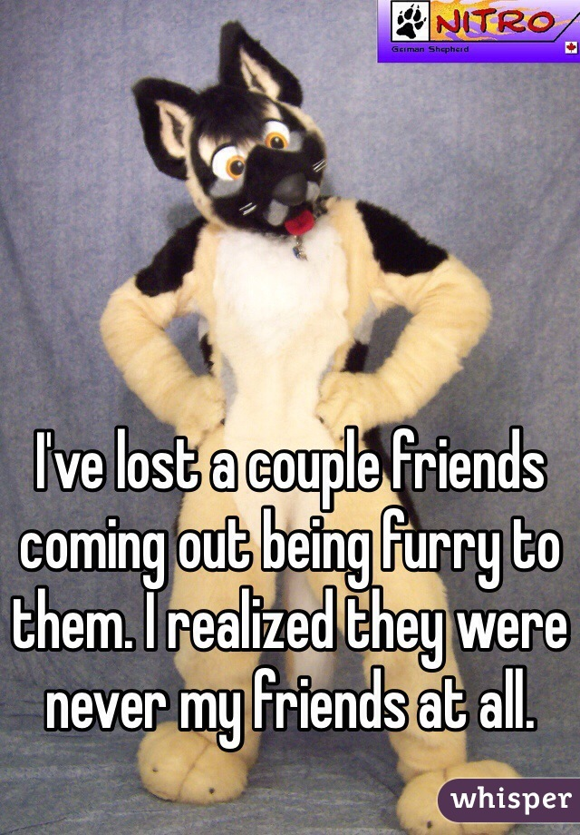 I've lost a couple friends coming out being furry to them. I realized they were never my friends at all.