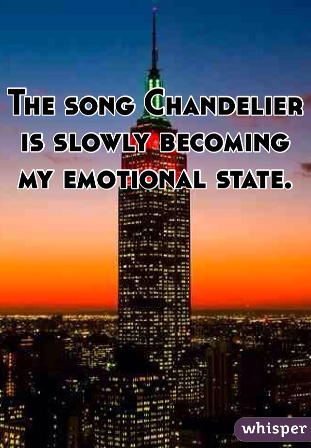 The song Chandelier is slowly becoming my emotional state.