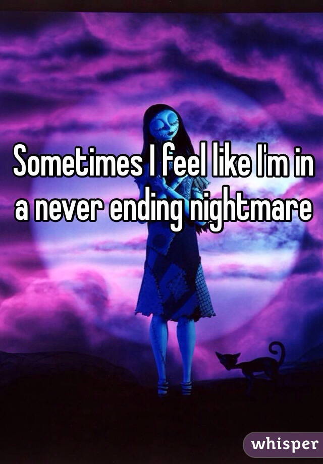 Sometimes I feel like I'm in a never ending nightmare
