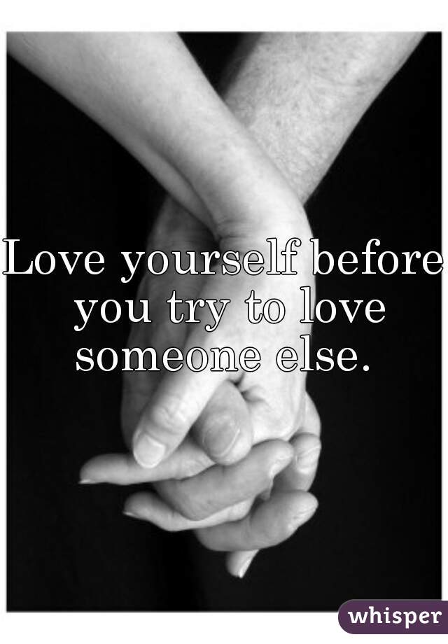 Love yourself before you try to love someone else.