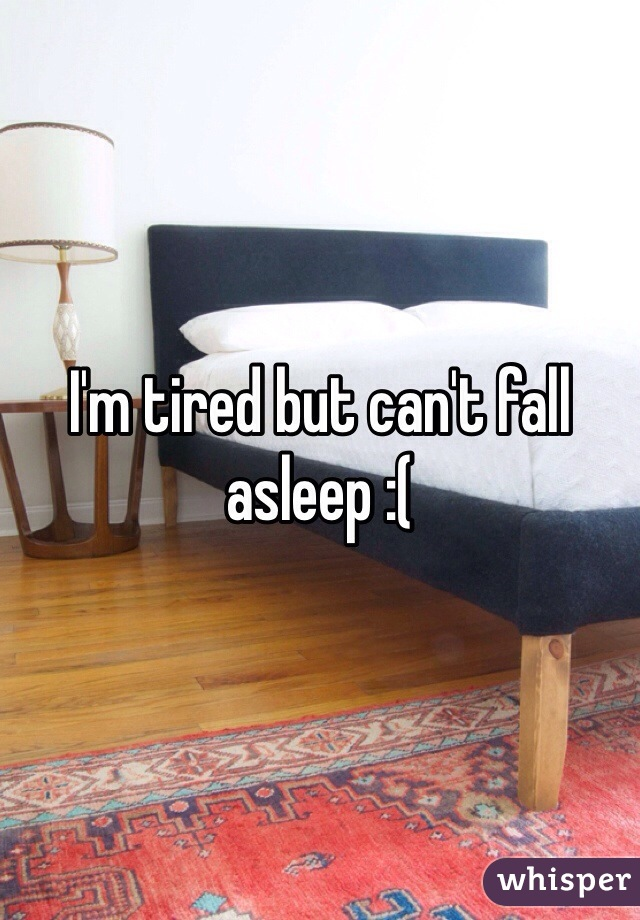 I'm tired but can't fall asleep :(