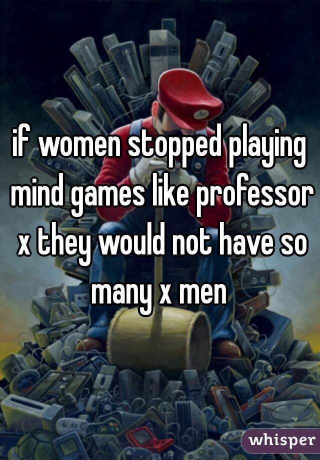 if women stopped playing mind games like professor x they would not have so many x men