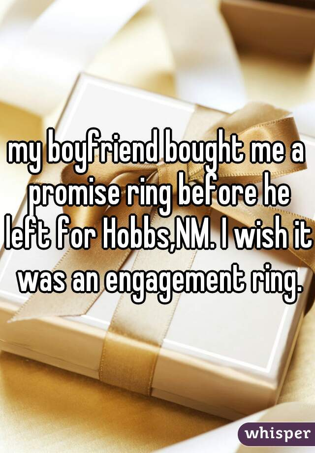 my boyfriend bought me a promise ring before he left for Hobbs,NM. I wish it was an engagement ring.