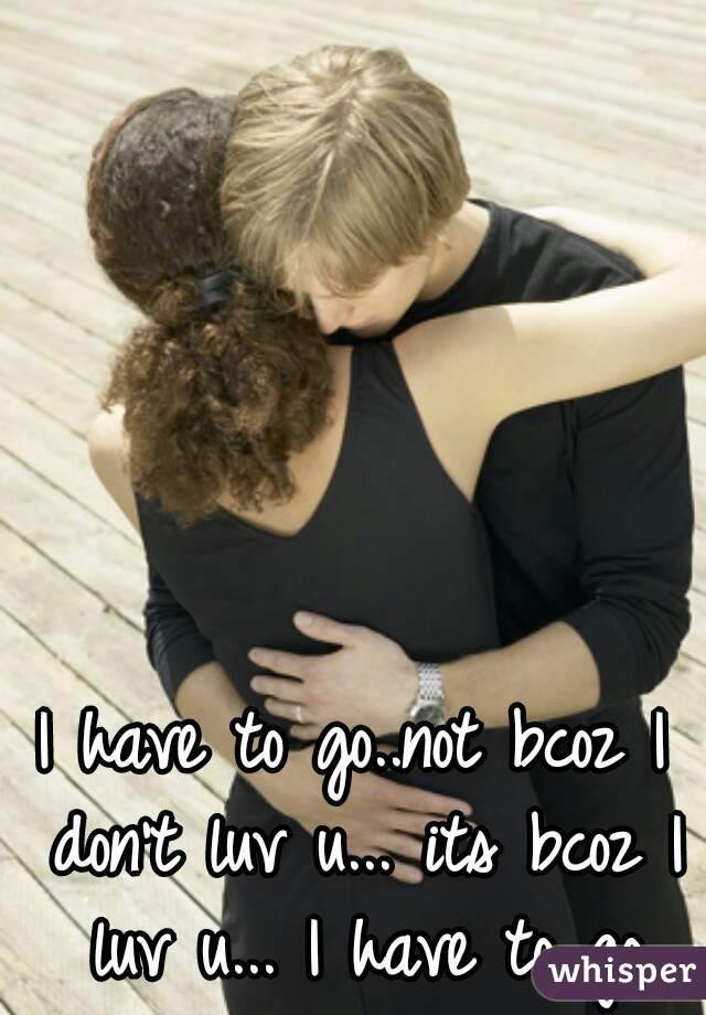 I have to go..not bcoz I don't luv u... its bcoz I luv u... I have to go