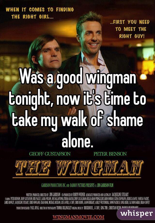Was a good wingman tonight, now it's time to take my walk of shame alone.