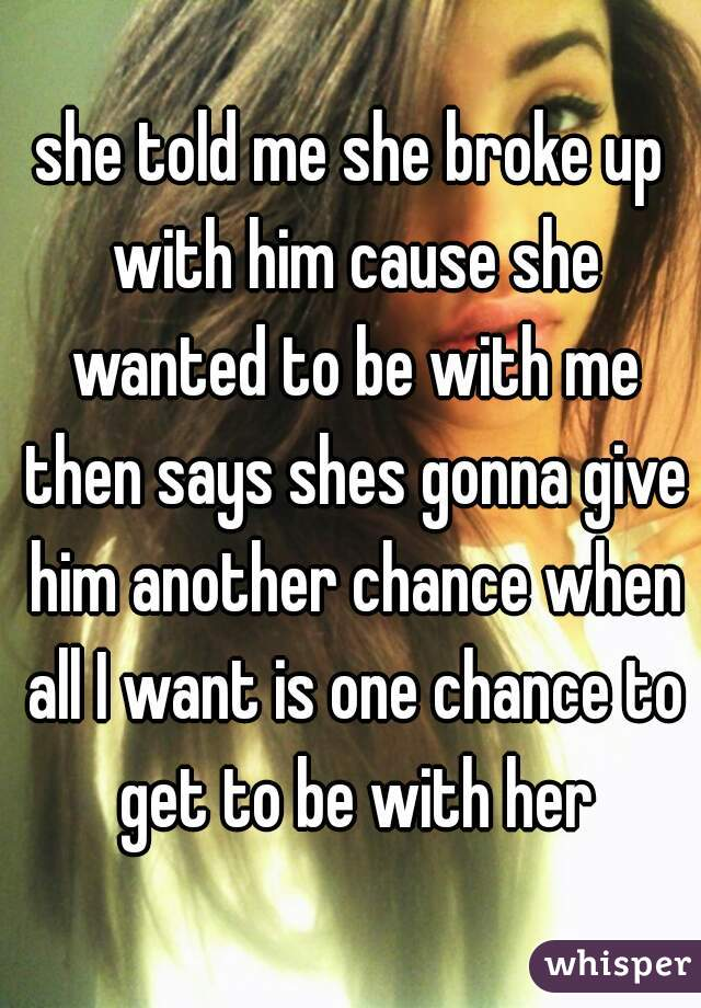 she told me she broke up with him cause she wanted to be with me then says shes gonna give him another chance when all I want is one chance to get to be with her