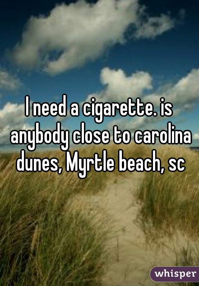 I need a cigarette. is anybody close to carolina dunes, Myrtle beach, sc