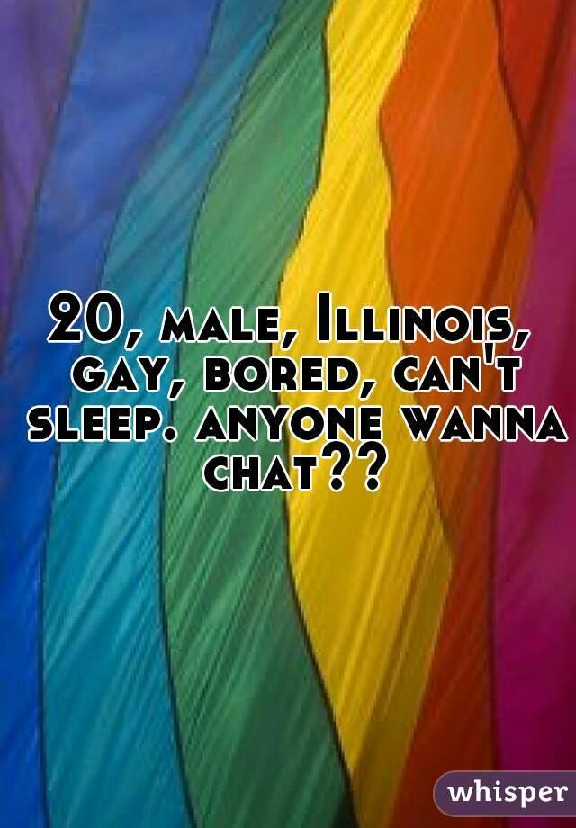 20, male, Illinois, gay, bored, can't sleep. anyone wanna chat??