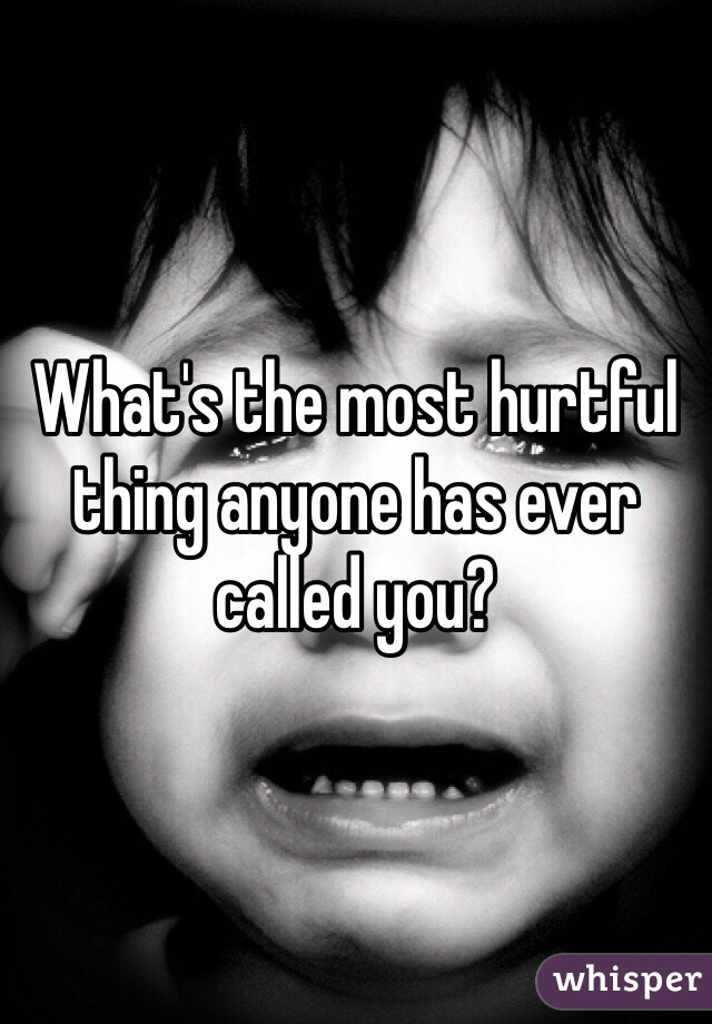 What's the most hurtful thing anyone has ever called you?