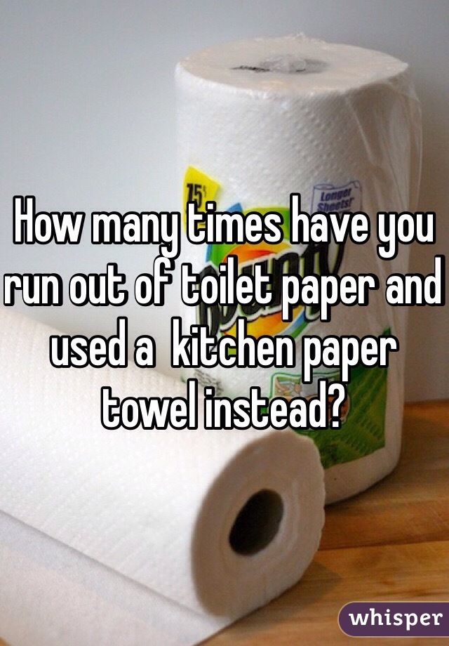 How many times have you run out of toilet paper and used a  kitchen paper towel instead?