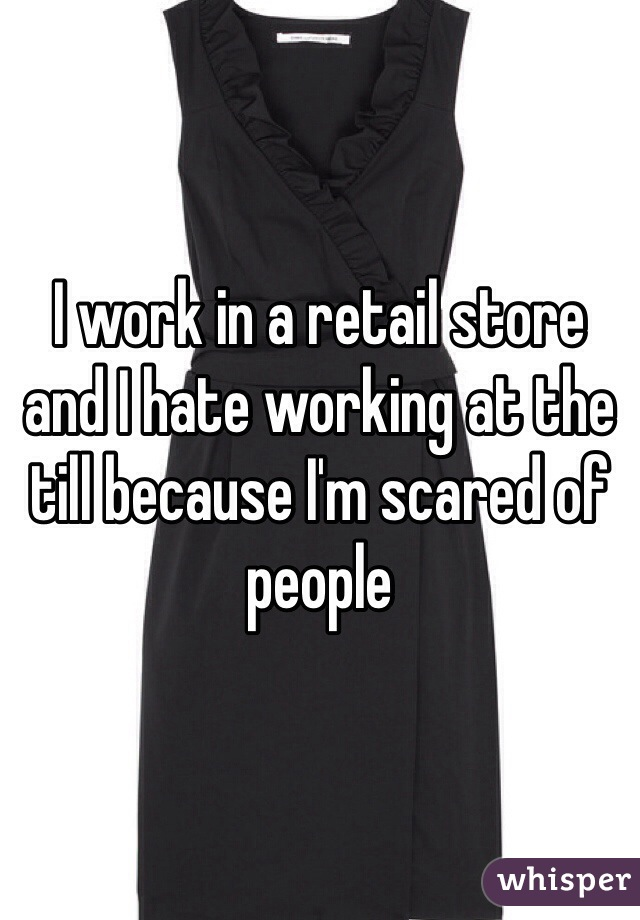 I work in a retail store and I hate working at the till because I'm scared of people