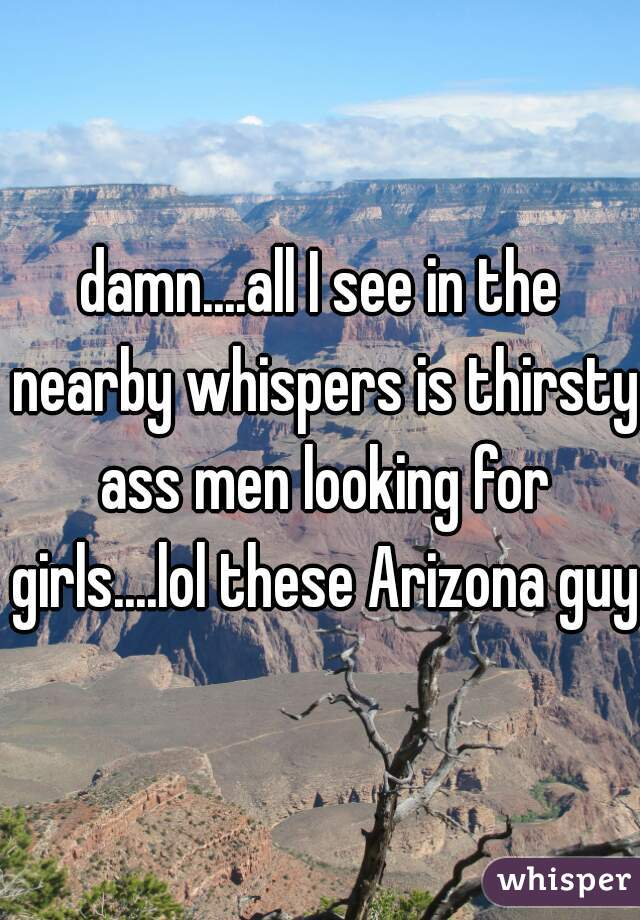 damn....all I see in the nearby whispers is thirsty ass men looking for girls....lol these Arizona guys