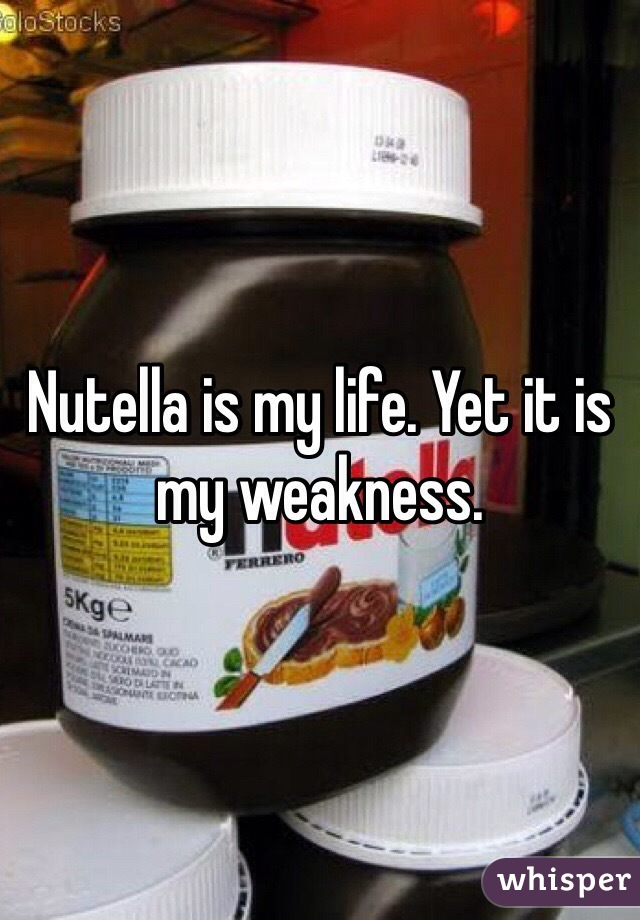 Nutella is my life. Yet it is my weakness.