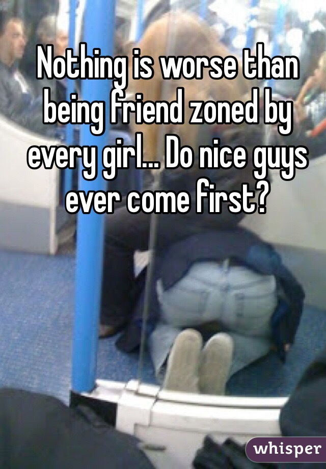 Nothing is worse than being friend zoned by every girl... Do nice guys ever come first?