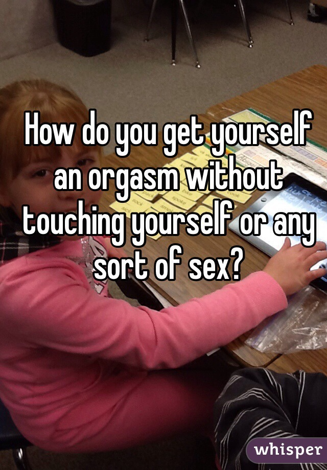 How do you get yourself an orgasm without touching yourself or any sort of sex?