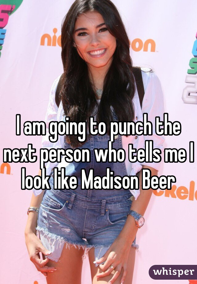 I am going to punch the next person who tells me I look like Madison Beer