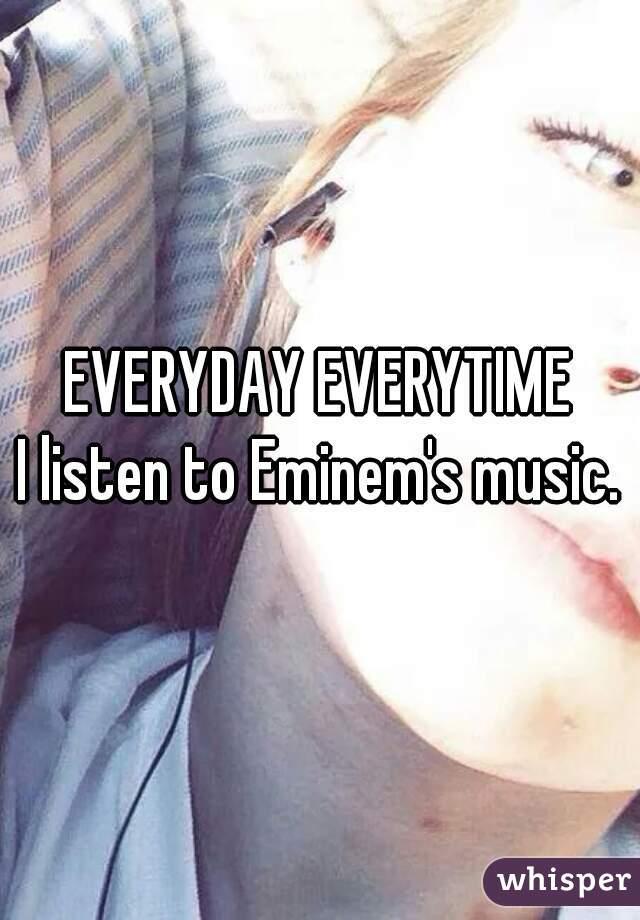 EVERYDAY EVERYTIME I listen to Eminem's music.