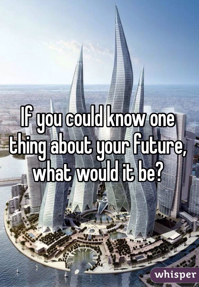 If you could know one thing about your future, what would it be?