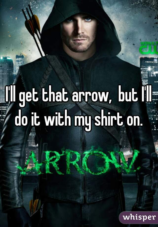 I'll get that arrow,  but I'll do it with my shirt on.
