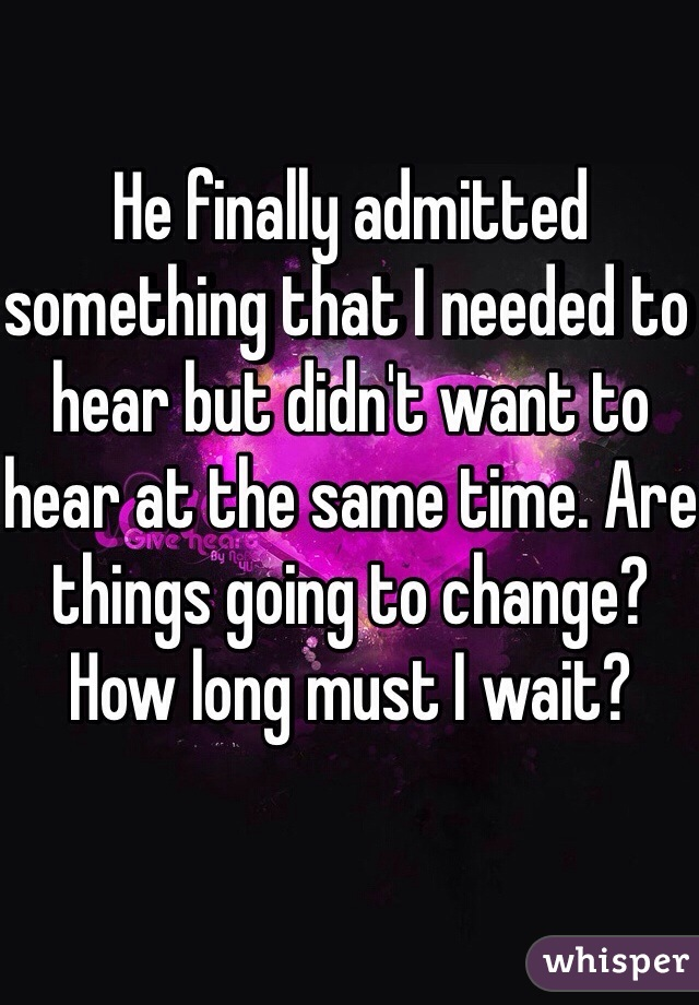 He finally admitted something that I needed to hear but didn't want to hear at the same time. Are things going to change? How long must I wait?