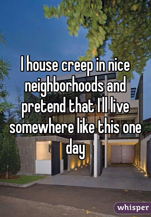 I house creep in nice neighborhoods and pretend that I'll live somewhere like this one day