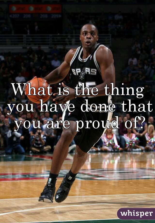 What is the thing you have done that you are proud of?