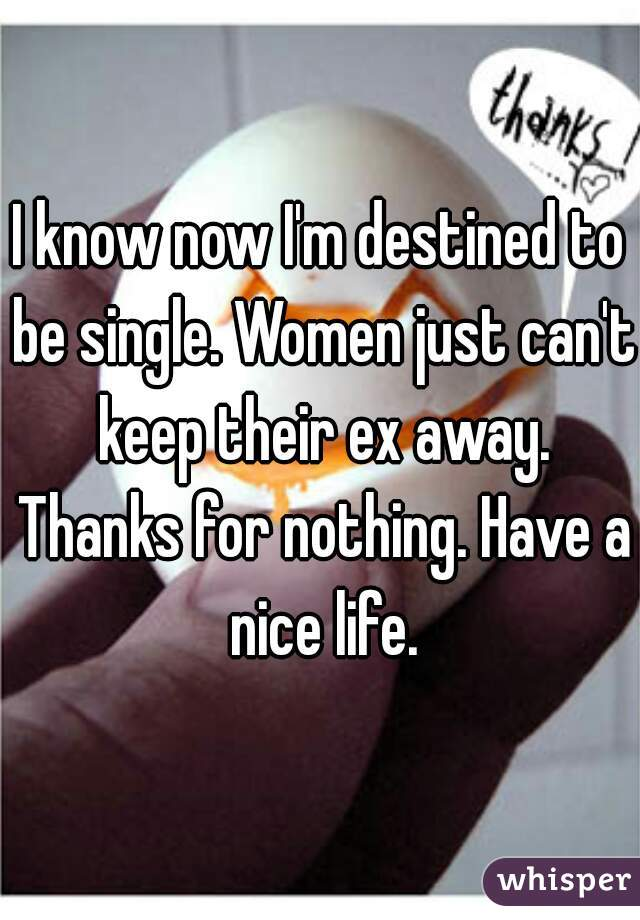 I know now I'm destined to be single. Women just can't keep their ex away. Thanks for nothing. Have a nice life.