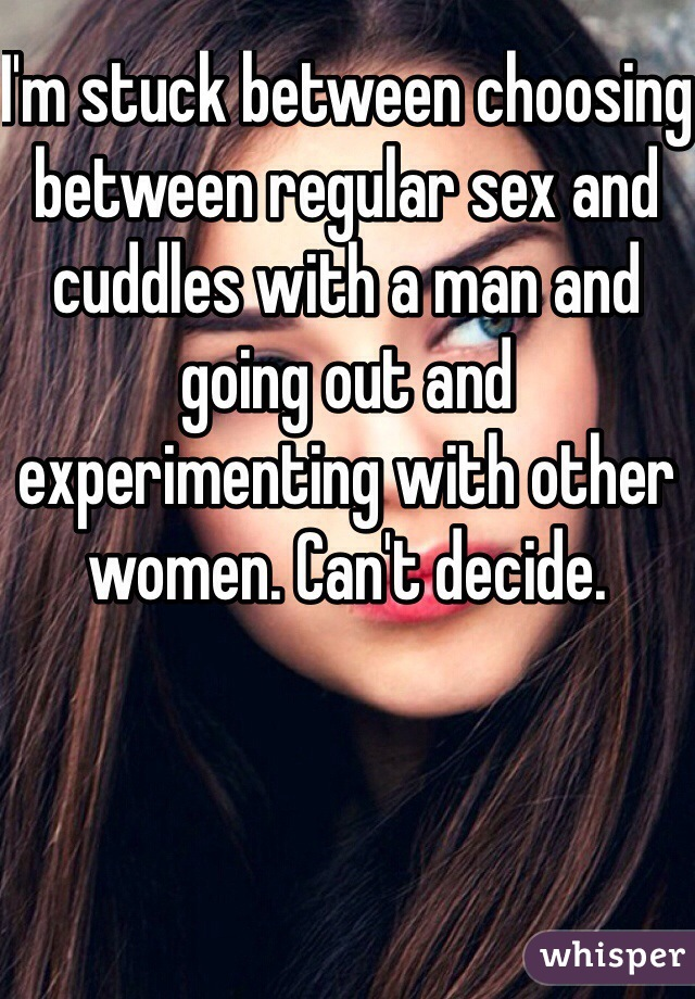 I'm stuck between choosing between regular sex and cuddles with a man and going out and experimenting with other women. Can't decide.