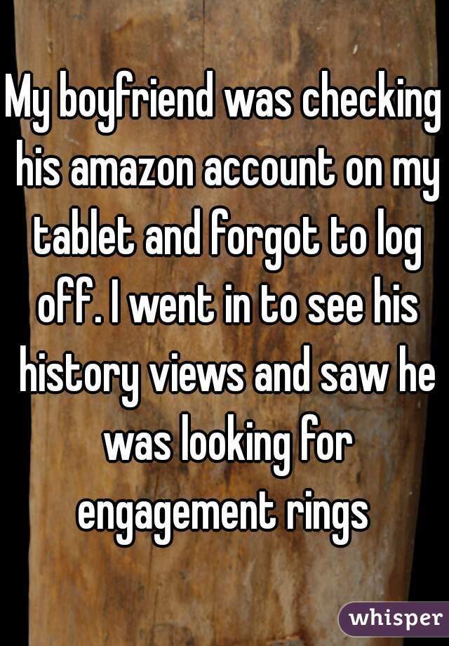 My boyfriend was checking his amazon account on my tablet and forgot to log off. I went in to see his history views and saw he was looking for engagement rings