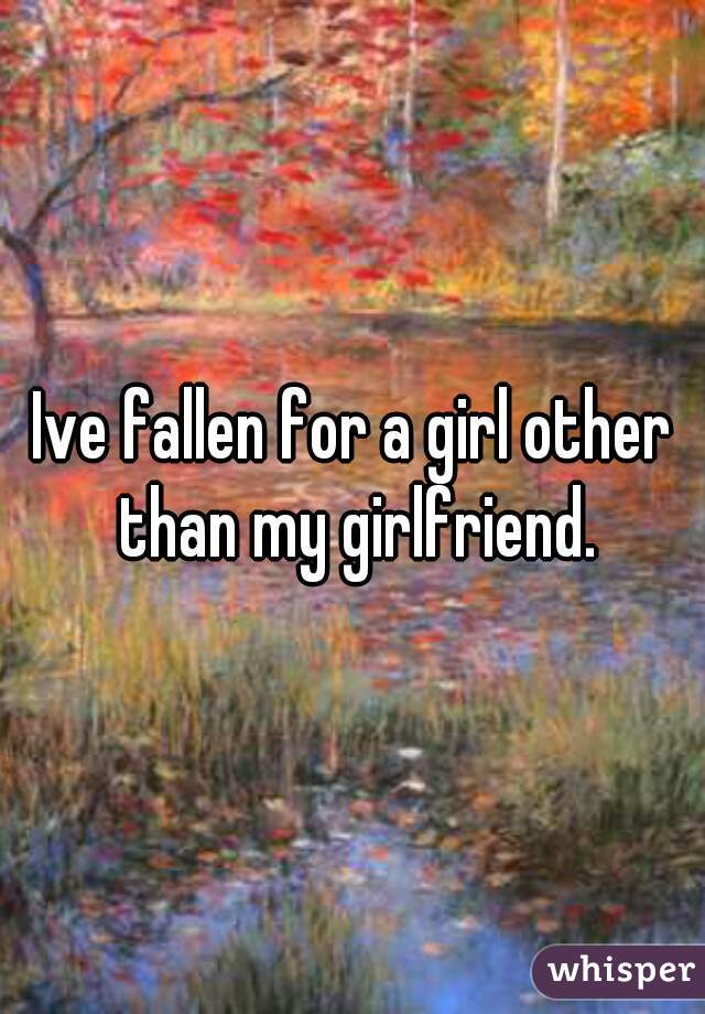 Ive fallen for a girl other than my girlfriend.