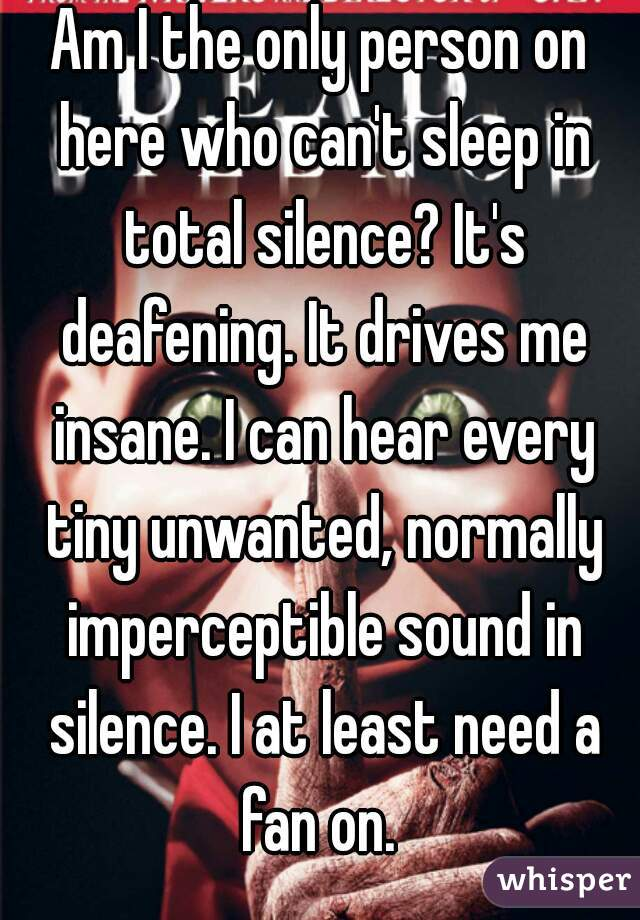 Am I the only person on here who can't sleep in total silence? It's deafening. It drives me insane. I can hear every tiny unwanted, normally imperceptible sound in silence. I at least need a fan on.