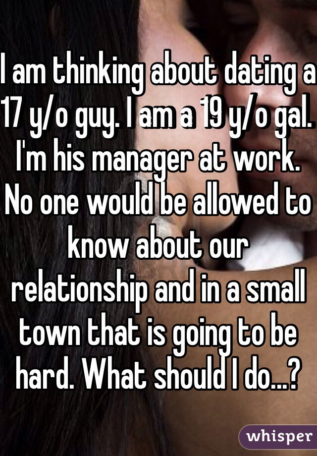 I am thinking about dating a 17 y/o guy. I am a 19 y/o gal. I'm his manager at work. No one would be allowed to know about our relationship and in a small town that is going to be hard. What should I do...?