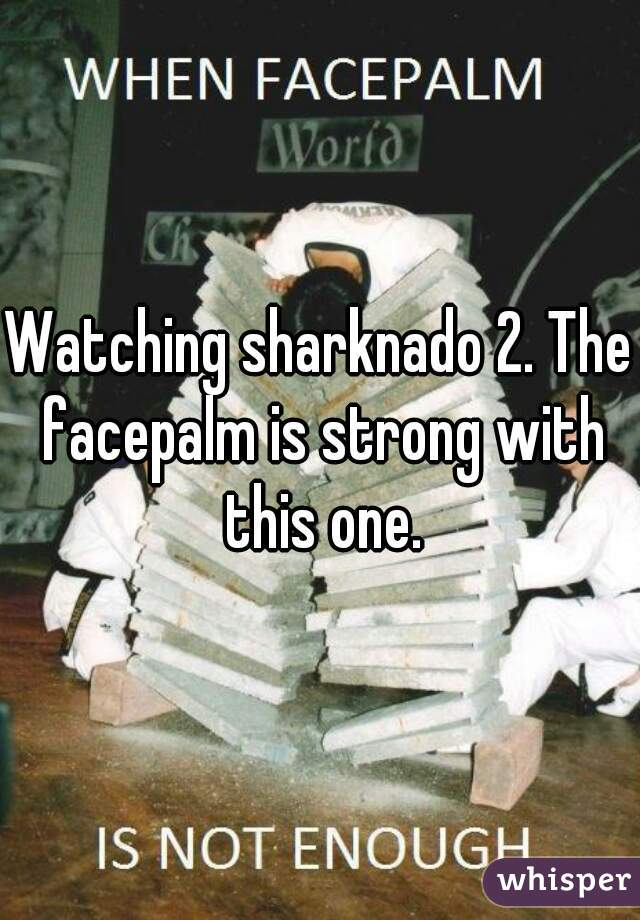 Watching sharknado 2. The facepalm is strong with this one.