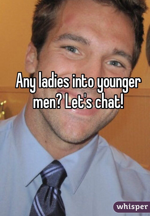 Any ladies into younger men? Let's chat!
