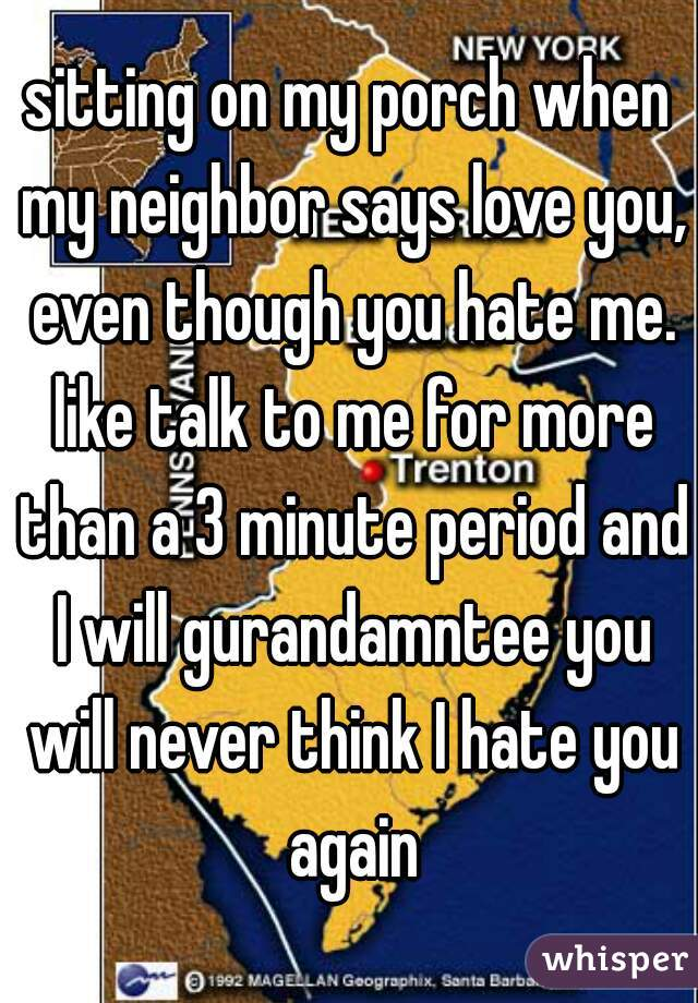 sitting on my porch when my neighbor says love you, even though you hate me. like talk to me for more than a 3 minute period and I will gurandamntee you will never think I hate you again