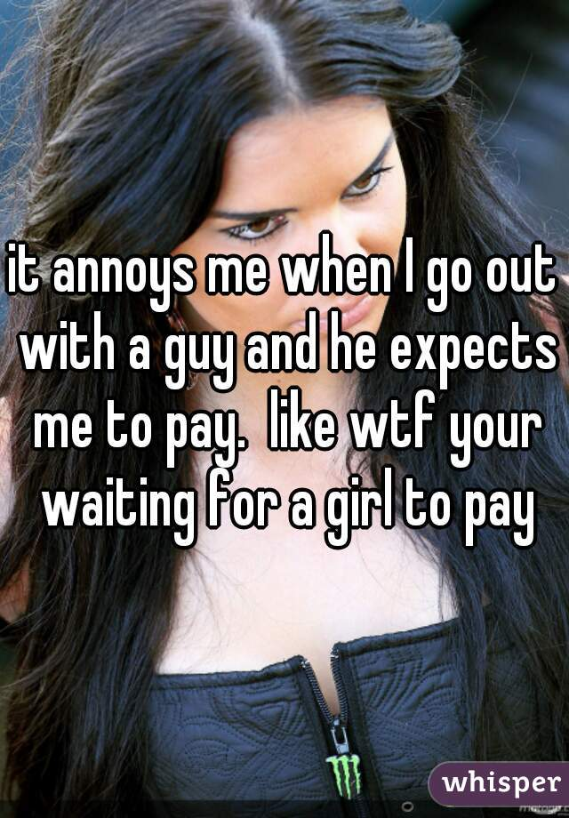 it annoys me when I go out with a guy and he expects me to pay.  like wtf your waiting for a girl to pay