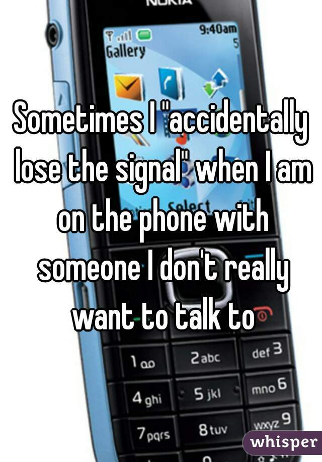 "Sometimes I ""accidentally lose the signal"" when I am on the phone with someone I don't really want to talk to"