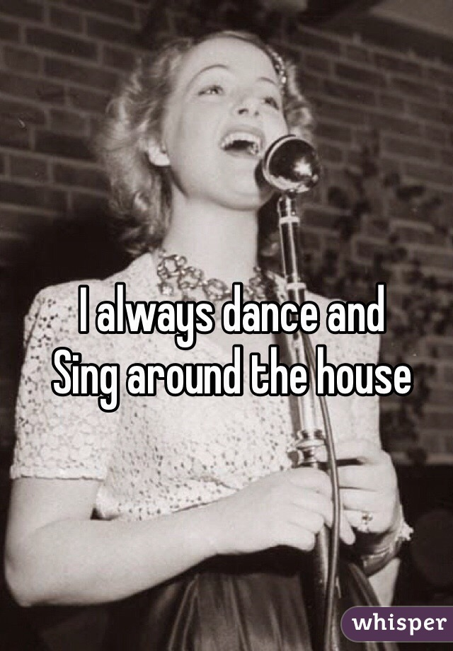 I always dance and  Sing around the house