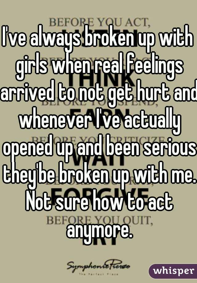 I've always broken up with girls when real feelings arrived to not get hurt and whenever I've actually opened up and been serious they'be broken up with me. Not sure how to act anymore.