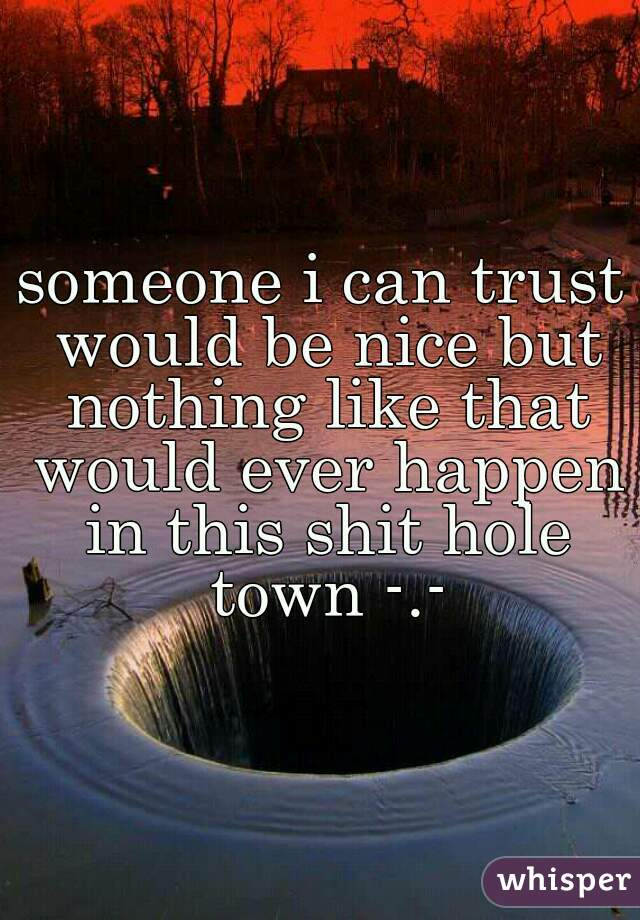 someone i can trust would be nice but nothing like that would ever happen in this shit hole town -.-
