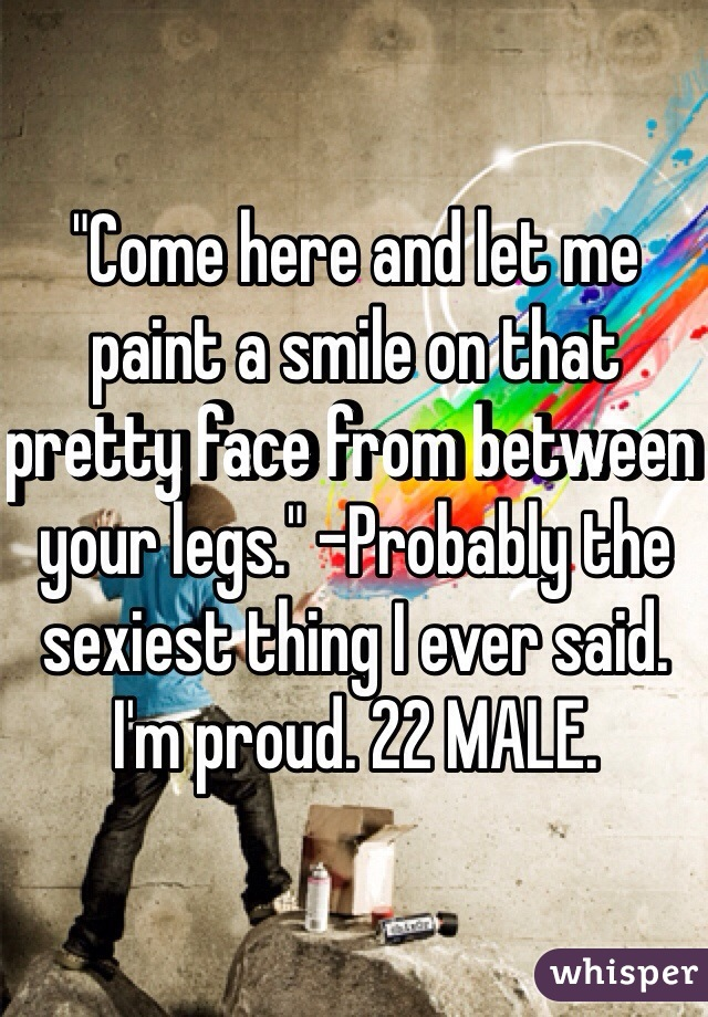 """""""Come here and let me paint a smile on that pretty face from between your legs."""" -Probably the sexiest thing I ever said. I'm proud. 22 MALE."""