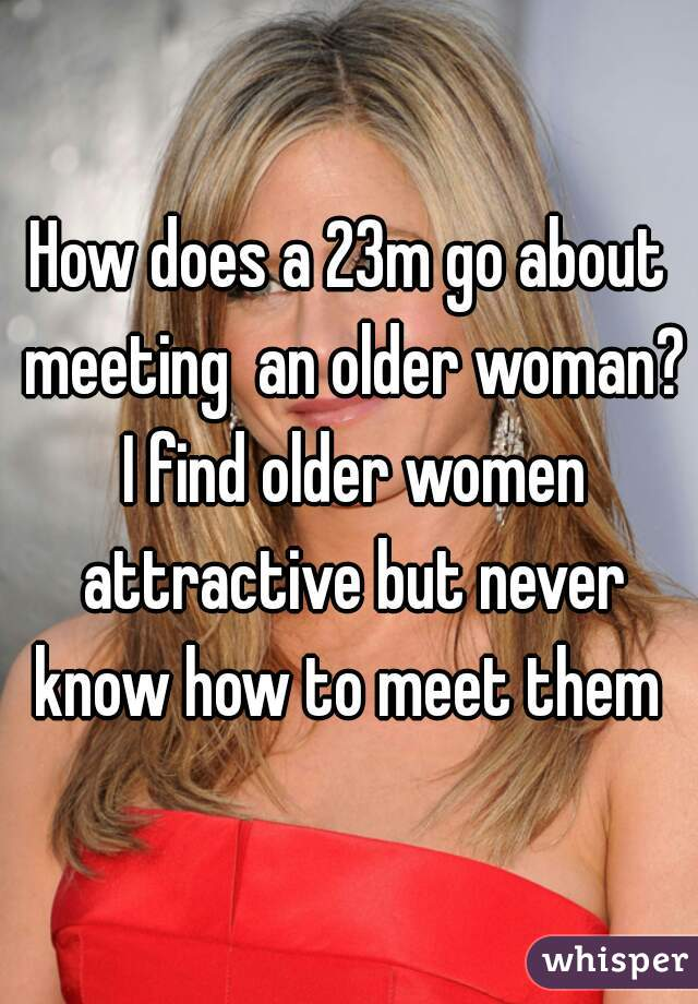 How does a 23m go about meeting  an older woman? I find older women attractive but never know how to meet them